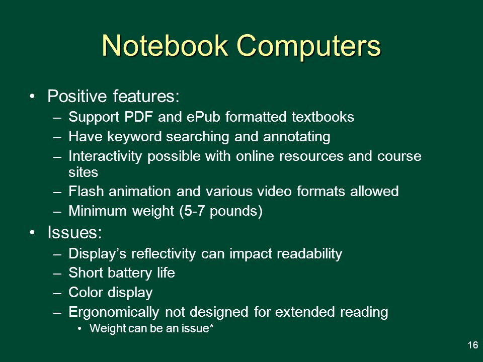 Notebook Computers Positive features: –Support PDF and ePub formatted textbooks –Have keyword searching and annotating –Interactivity possible with online resources and course sites –Flash animation and various video formats allowed –Minimum weight (5-7 pounds) Issues: –Displays reflectivity can impact readability –Short battery life –Color display –Ergonomically not designed for extended reading Weight can be an issue* 16