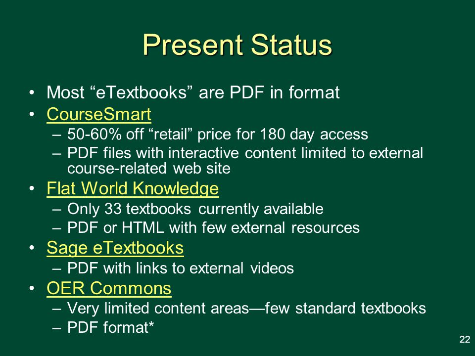 Present Status Most eTextbooks are PDF in format CourseSmart –50-60% off retail price for 180 day access –PDF files with interactive content limited to external course-related web site Flat World Knowledge –Only 33 textbooks currently available –PDF or HTML with few external resources Sage eTextbooks –PDF with links to external videos OER Commons –Very limited content areasfew standard textbooks –PDF format* 22