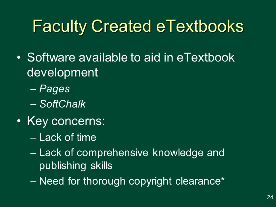 Faculty Created eTextbooks Software available to aid in eTextbook development –Pages –SoftChalk Key concerns: –Lack of time –Lack of comprehensive knowledge and publishing skills –Need for thorough copyright clearance* 24