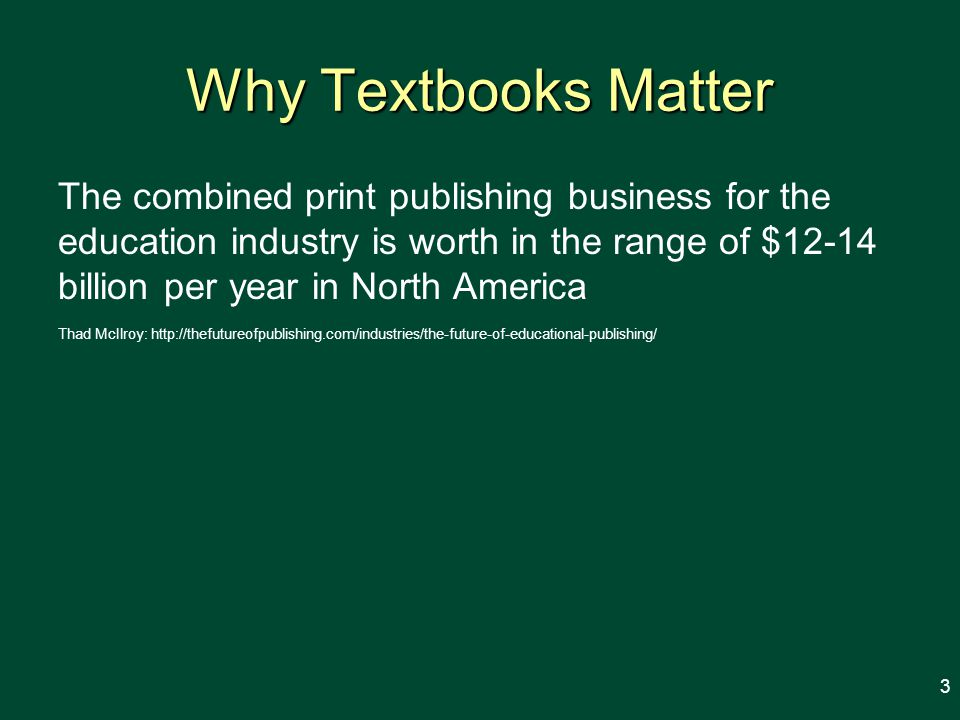 Why Textbooks Matter The combined print publishing business for the education industry is worth in the range of $12-14 billion per year in North America Thad McIlroy: http://thefutureofpublishing.com/industries/the-future-of-educational-publishing/ 3