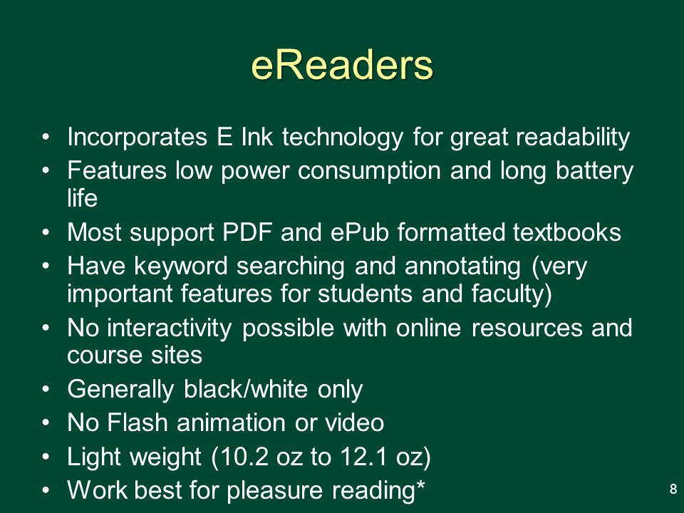 eReaders Incorporates E Ink technology for great readability Features low power consumption and long battery life Most support PDF and ePub formatted textbooks Have keyword searching and annotating (very important features for students and faculty) No interactivity possible with online resources and course sites Generally black/white only No Flash animation or video Light weight (10.2 oz to 12.1 oz) Work best for pleasure reading* 8