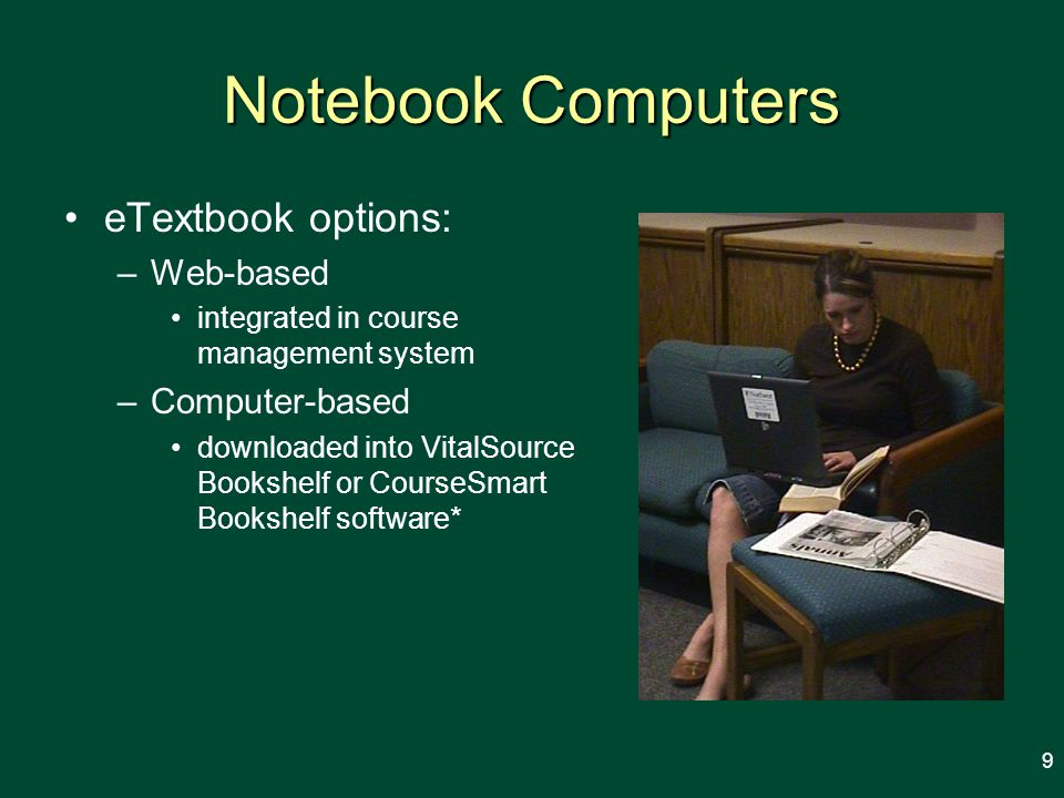 Notebook Computers eTextbook options: –Web-based integrated in course management system –Computer-based downloaded into VitalSource Bookshelf or CourseSmart Bookshelf software* 9