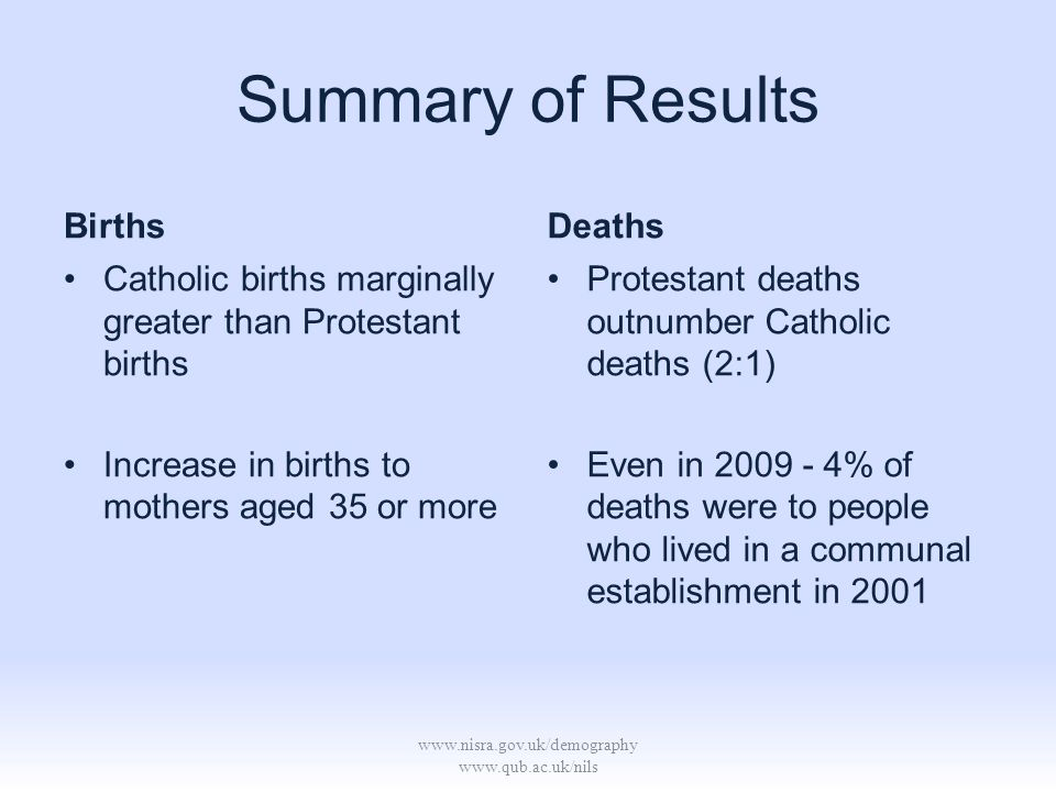 www.nisra.gov.uk/demography www.qub.ac.uk/nils Summary of Results Births Catholic births marginally greater than Protestant births Increase in births