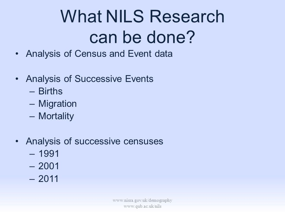 www.nisra.gov.uk/demography www.qub.ac.uk/nils What NILS Research can be done? Analysis of Census and Event data Analysis of Successive Events –Births