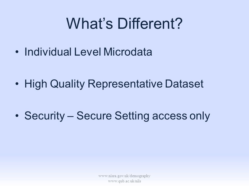 www.nisra.gov.uk/demography www.qub.ac.uk/nils Whats Different? Individual Level Microdata High Quality Representative Dataset Security – Secure Setti