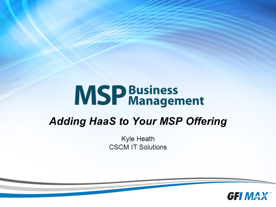 1 Adding HaaS to Your MSP Offering Kyle Heath CSCM IT Solutions