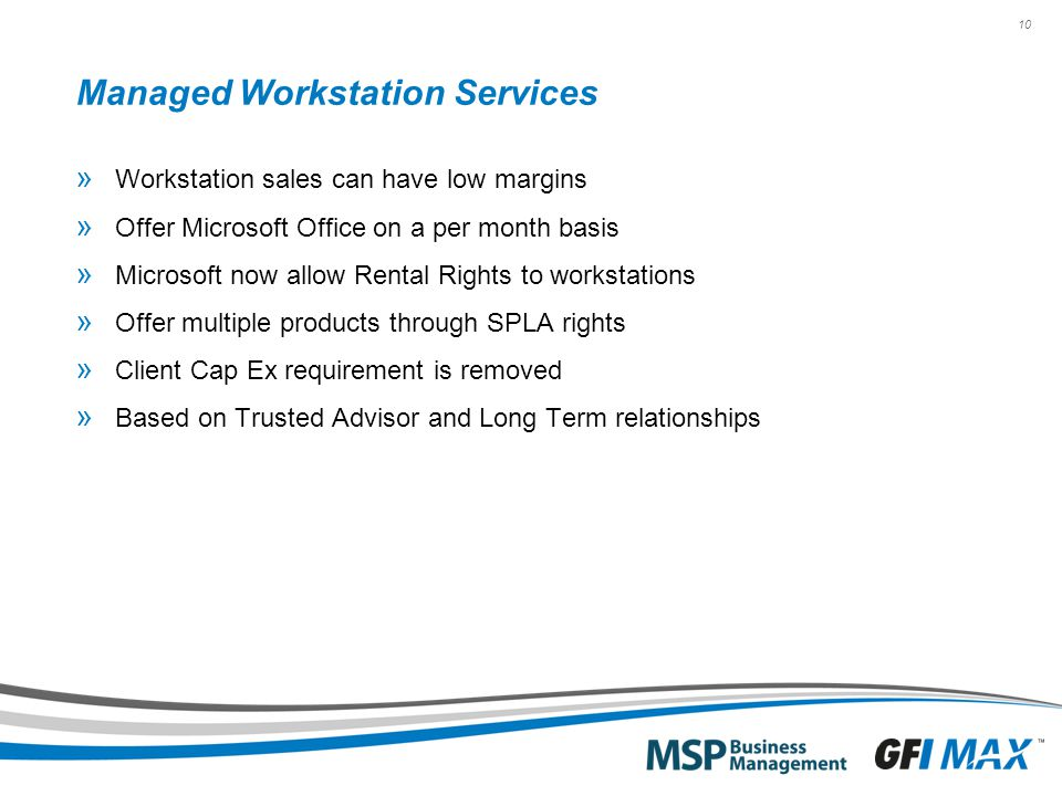 10 Managed Workstation Services » Workstation sales can have low margins » Offer Microsoft Office on a per month basis » Microsoft now allow Rental Rights to workstations » Offer multiple products through SPLA rights » Client Cap Ex requirement is removed » Based on Trusted Advisor and Long Term relationships