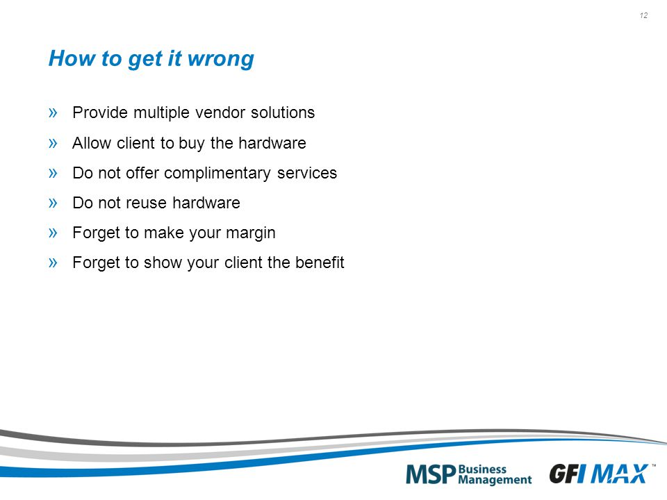 12 How to get it wrong » Provide multiple vendor solutions » Allow client to buy the hardware » Do not offer complimentary services » Do not reuse hardware » Forget to make your margin » Forget to show your client the benefit