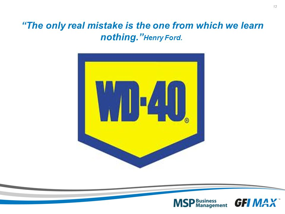 13 The only real mistake is the one from which we learn nothing. Henry Ford.
