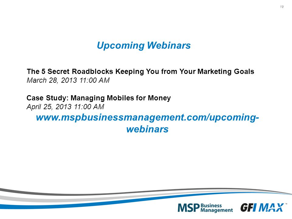 19 Upcoming Webinars The 5 Secret Roadblocks Keeping You from Your Marketing Goals March 28, 2013 11:00 AM Case Study: Managing Mobiles for Money April 25, 2013 11:00 AM www.mspbusinessmanagement.com/upcoming- webinars