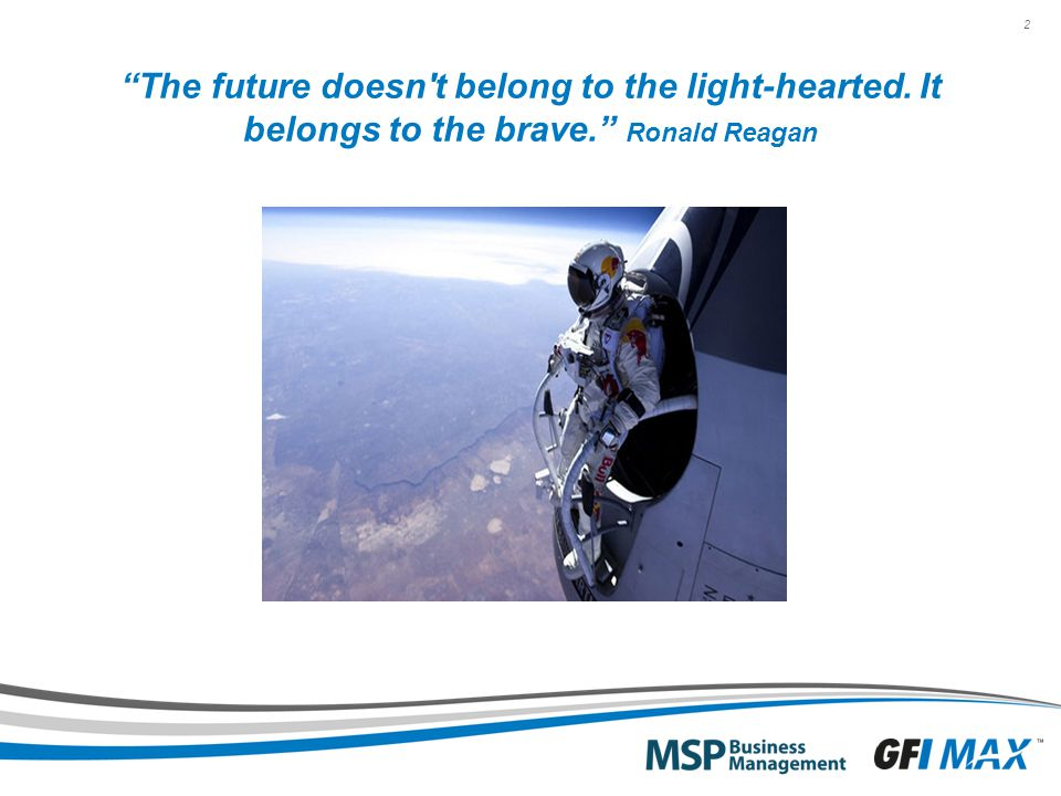 2 The future doesn t belong to the light-hearted. It belongs to the brave. Ronald Reagan