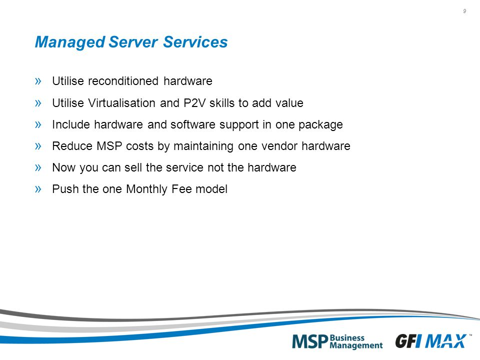 9 Managed Server Services » Utilise reconditioned hardware » Utilise Virtualisation and P2V skills to add value » Include hardware and software support in one package » Reduce MSP costs by maintaining one vendor hardware » Now you can sell the service not the hardware » Push the one Monthly Fee model