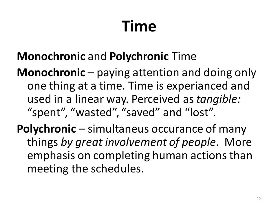 12 Time Monochronic and Polychronic Time Monochronic – paying attention and doing only one thing at a time. Time is experianced and used in a linear w