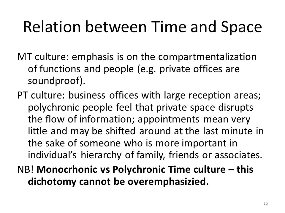 15 Relation between Time and Space MT culture: emphasis is on the compartmentalization of functions and people (e.g. private offices are soundproof).