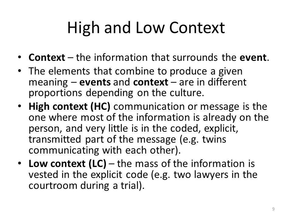 9 High and Low Context Context – the information that surrounds the event. The elements that combine to produce a given meaning – events and context –