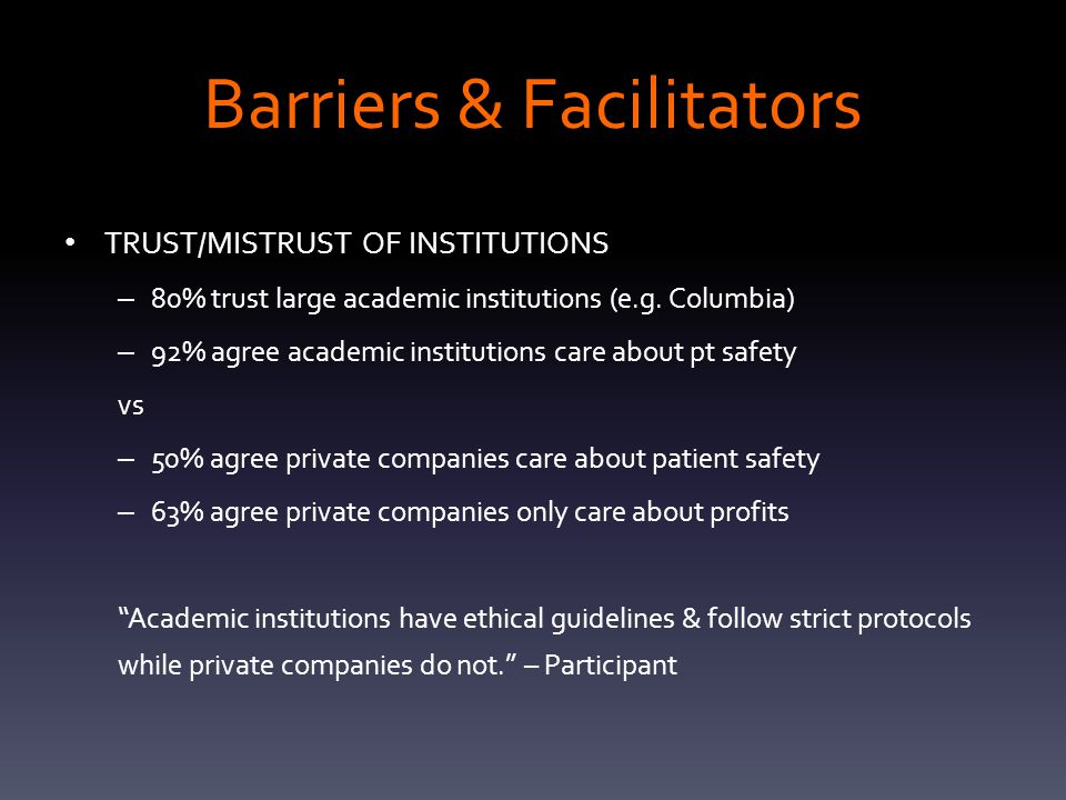 Barriers & Facilitators TRUST/MISTRUST OF INSTITUTIONS – 80% trust large academic institutions (e.g. Columbia) – 92% agree academic institutions care
