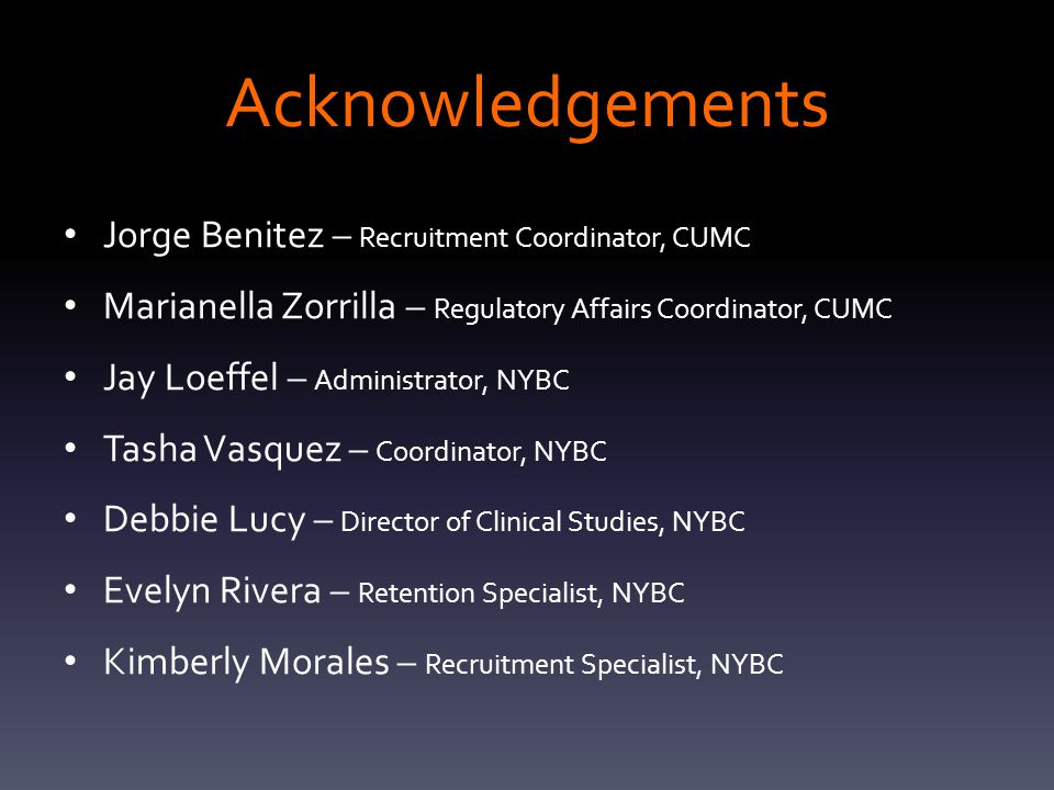 Acknowledgements Jorge Benitez – Recruitment Coordinator, CUMC Marianella Zorrilla – Regulatory Affairs Coordinator, CUMC Jay Loeffel – Administrator, NYBC Tasha Vasquez – Coordinator, NYBC Debbie Lucy – Director of Clinical Studies, NYBC Evelyn Rivera – Retention Specialist, NYBC Kimberly Morales – Recruitment Specialist, NYBC