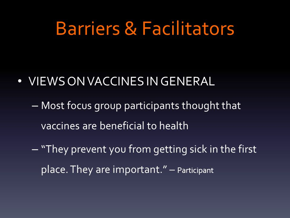 Barriers & Facilitators VIEWS ON VACCINES IN GENERAL – Most focus group participants thought that vaccines are beneficial to health – They prevent you