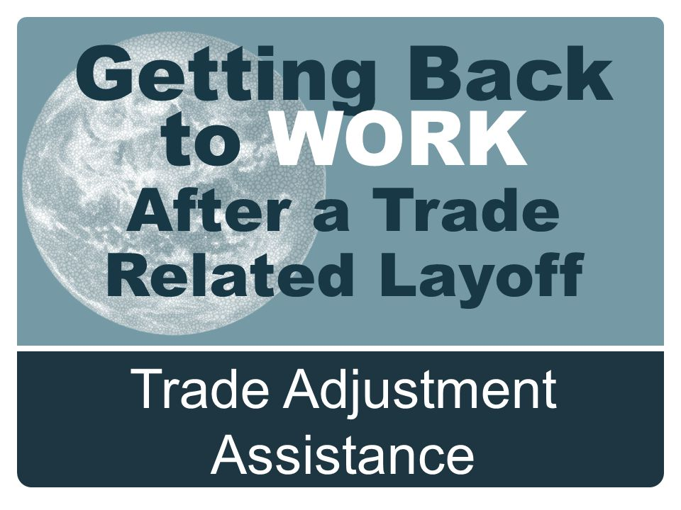 Getting Back to WORK After a Trade Related Layoff Trade Adjustment Assistance