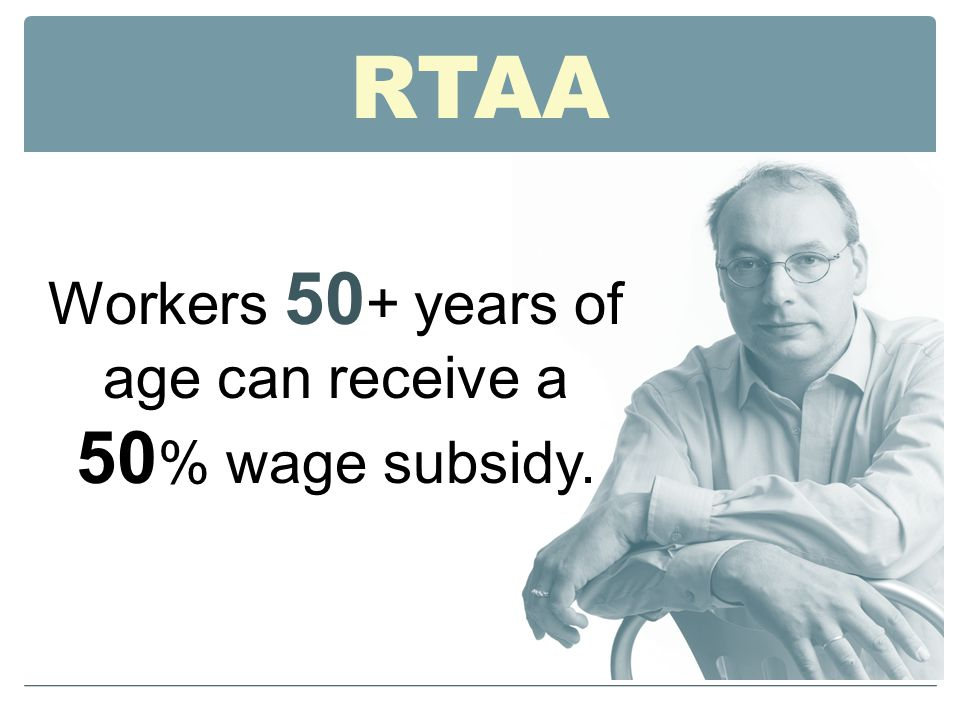 RTAA Workers 50 + years of age can receive a 50 % wage subsidy.
