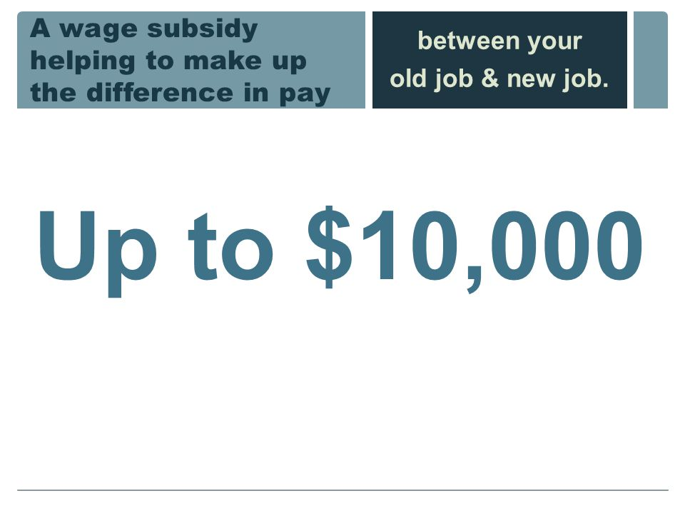 A wage subsidy helping to make up the difference in pay Up to $10,000 between your old job & new job.