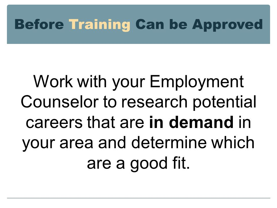 Before Training Can be Approved Work with your Employment Counselor to research potential careers that are in demand in your area and determine which are a good fit.