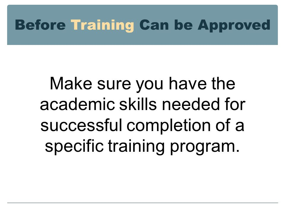 Before Training Can be Approved Make sure you have the academic skills needed for successful completion of a specific training program.
