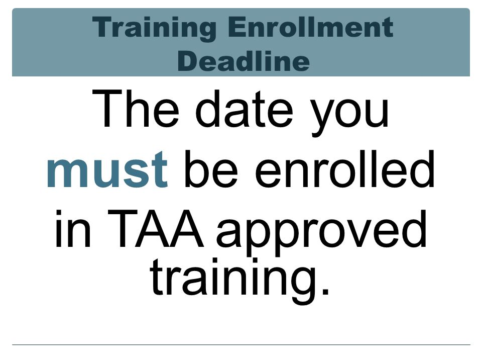 Training Enrollment Deadline The date you must be enrolled in TAA approved training.