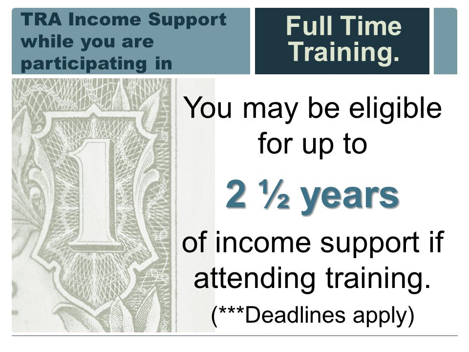 TRA Income Support while you are participating in You may be eligible for up to 2 ½ years of income support if attending training.
