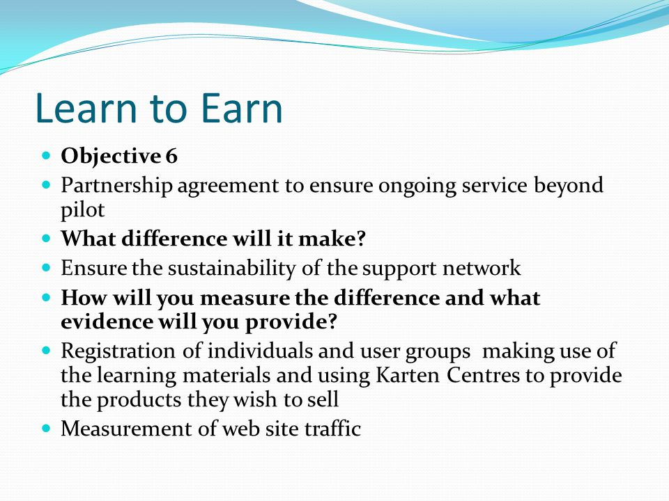 Learn to Earn Objective 6 Partnership agreement to ensure ongoing service beyond pilot What difference will it make.