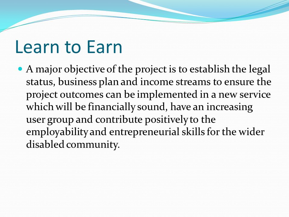 Learn to Earn A major objective of the project is to establish the legal status, business plan and income streams to ensure the project outcomes can be implemented in a new service which will be financially sound, have an increasing user group and contribute positively to the employability and entrepreneurial skills for the wider disabled community.