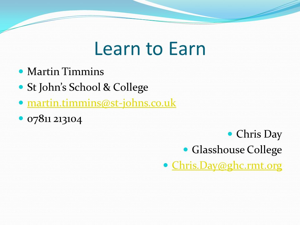 Learn to Earn Martin Timmins St Johns School & College martin.timmins@st-johns.co.uk 07811 213104 Chris Day Glasshouse College Chris.Day@ghc.rmt.org