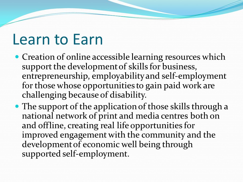 Learn to Earn Creation of online accessible learning resources which support the development of skills for business, entrepreneurship, employability and self-employment for those whose opportunities to gain paid work are challenging because of disability.