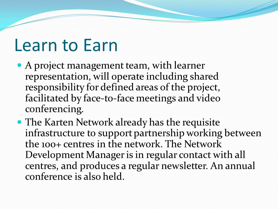 Learn to Earn A project management team, with learner representation, will operate including shared responsibility for defined areas of the project, facilitated by face-to-face meetings and video conferencing.