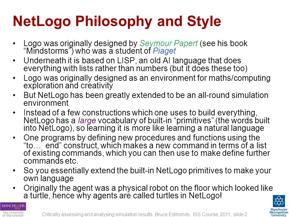 NetLogo Philosophy and Style Logo was originally designed by Seymour Papert (see his book Mindstorms) who was a student of Piaget Underneath it is based on LISP, an old AI language that does everything with lists rather than numbers (but it does these too) Logo was originally designed as an environment for maths/computing exploration and creativity But NetLogo has been greatly extended to be an all-round simulation environment Instead of a few constructions which one uses to build everything, NetLogo has a large vocabulary of built-in primitives (the words built into NetLogo), so learning it is more like learning a natural language One programs by defining new procedures and functions using the to… end construct, which makes a new command in terms of a list of existing commands, which you can then use to make define further commands etc.