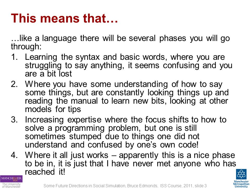 This means that… …like a language there will be several phases you will go through: 1.Learning the syntax and basic words, where you are struggling to say anything, it seems confusing and you are a bit lost 2.Where you have some understanding of how to say some things, but are constantly looking things up and reading the manual to learn new bits, looking at other models for tips 3.Increasing expertise where the focus shifts to how to solve a programming problem, but one is still sometimes stumped due to things one did not understand and confused by ones own code.