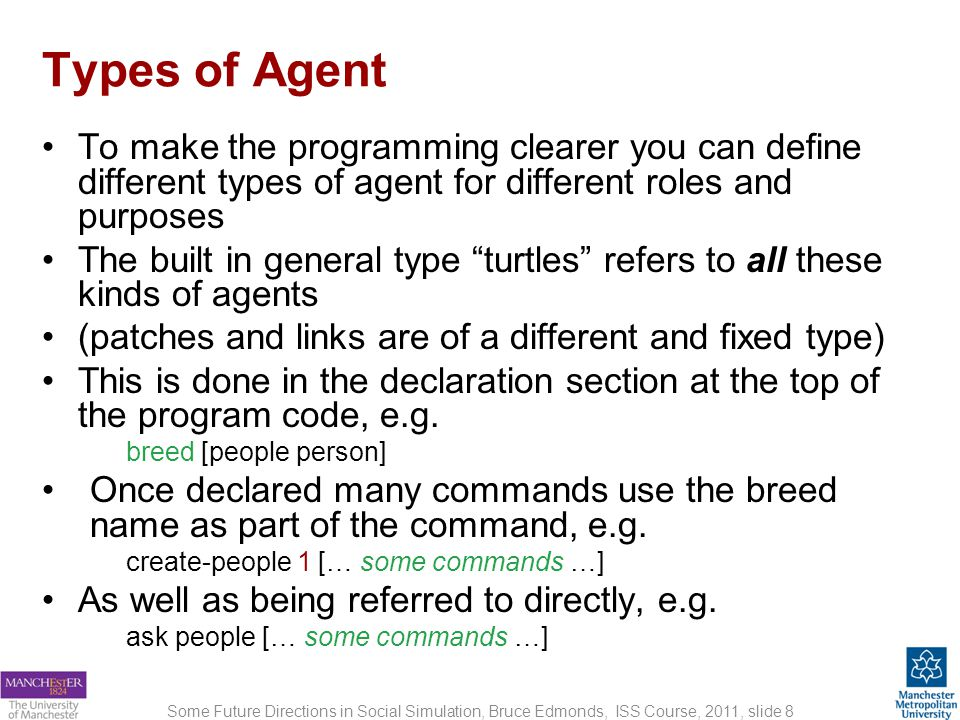 Other Declarations Some Future Directions in Social Simulation, Bruce Edmonds, ISS Course, 2011, slide 9 Load the NetLogo model:2-friends-begin.nlogo and select the Code tab These are the various declarations These just comments to help you understand the code The code – the procedure definitions are here onwards Two kinds of agent are defined:people andothers This says that the extra properties that each of these kinds of agent has is age This says that there are some properties general to the whole world Now Scroll down to see more of the program code