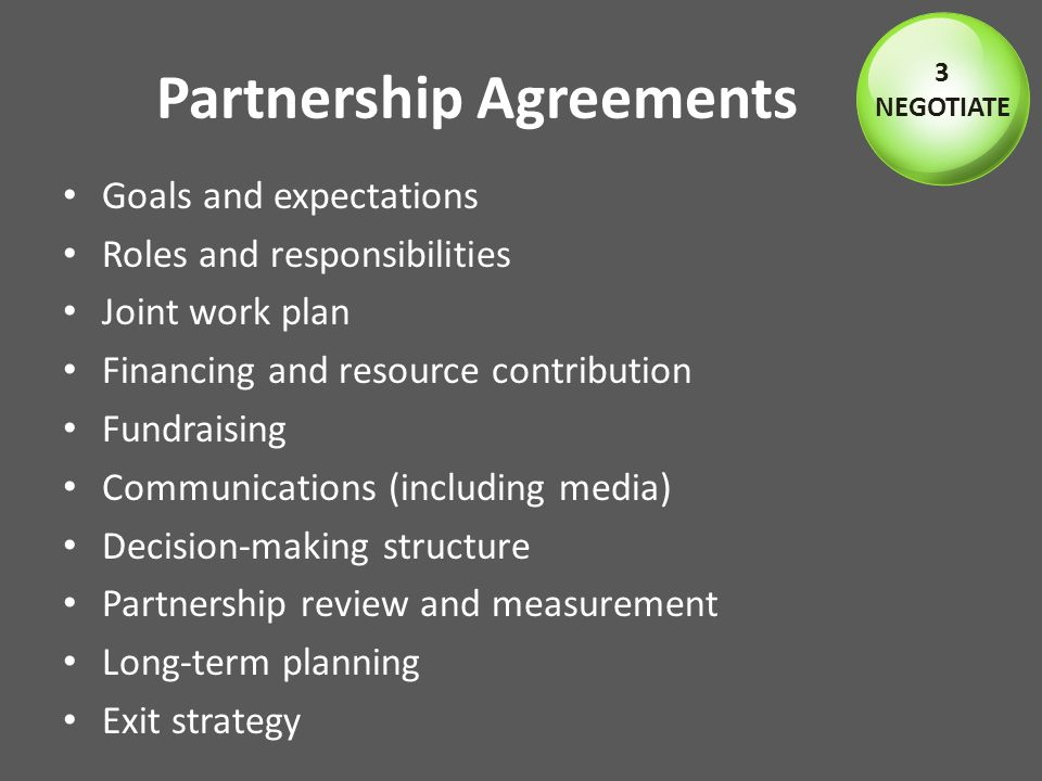 Partnership Agreements Goals and expectations Roles and responsibilities Joint work plan Financing and resource contribution Fundraising Communications (including media) Decision-making structure Partnership review and measurement Long-term planning Exit strategy 3 NEGOTIATE
