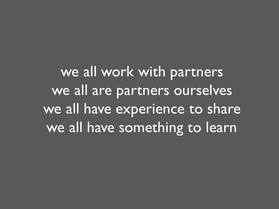 we all work with partners we all are partners ourselves we all have experience to share we all have something to learn