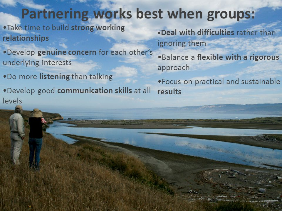 Partnering works best when groups: Take time to build strong working relationships Develop genuine concern for each others underlying interests Do more listening than talking Develop good communication skills at all levels Deal with difficulties rather than ignoring them Balance a flexible with a rigorous approach Focus on practical and sustainable results