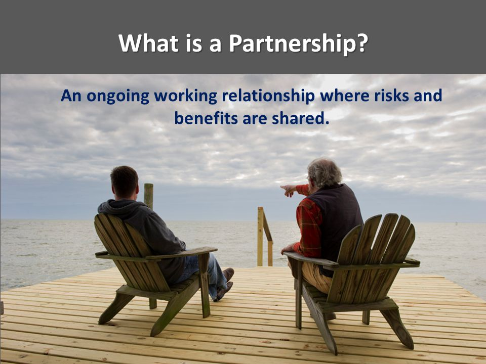 What is a Partnership? An ongoing working relationship where risks and benefits are shared.
