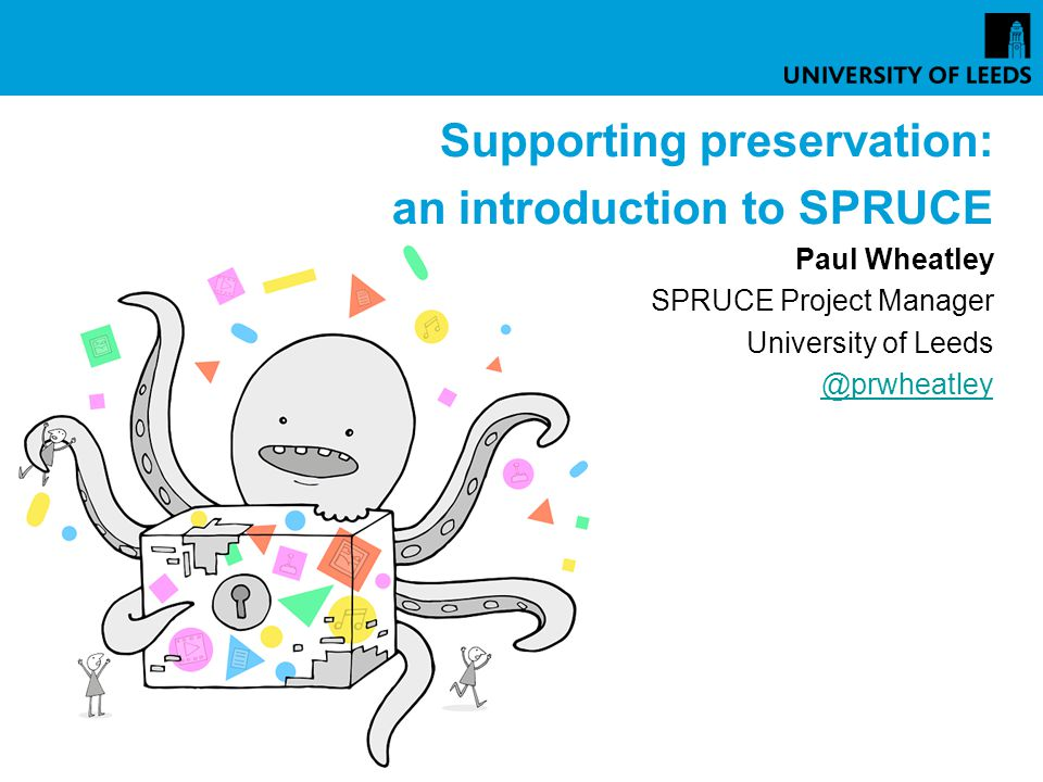 Supporting preservation: an introduction to SPRUCE Paul Wheatley SPRUCE Project Manager University of Leeds @prwheatley