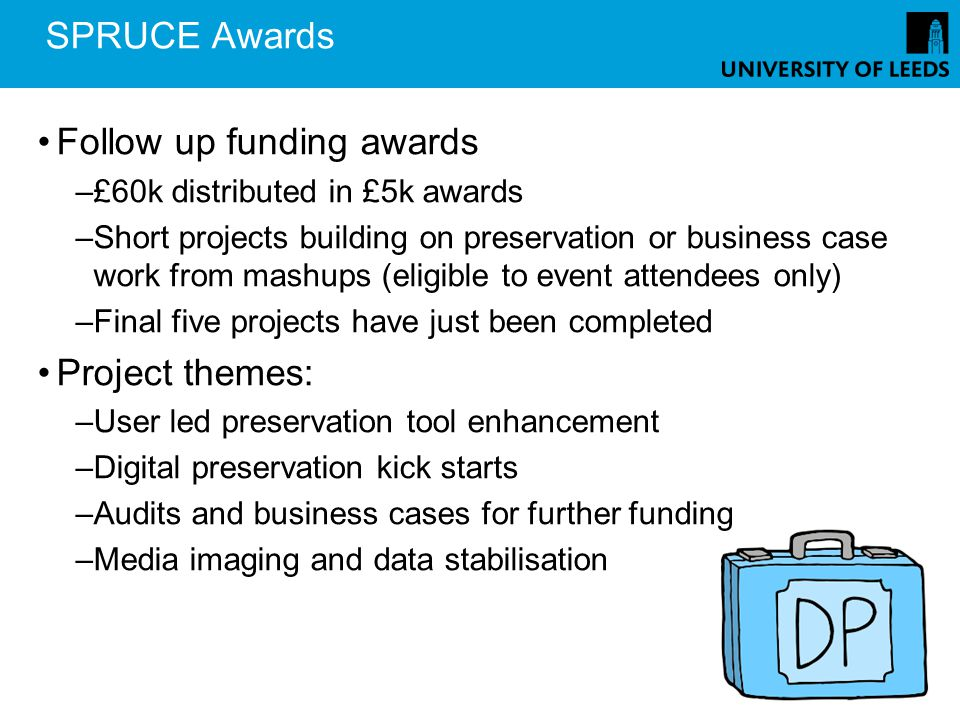 SPRUCE Awards Follow up funding awards –£60k distributed in £5k awards –Short projects building on preservation or business case work from mashups (eligible to event attendees only) –Final five projects have just been completed Project themes: –User led preservation tool enhancement –Digital preservation kick starts –Audits and business cases for further funding –Media imaging and data stabilisation