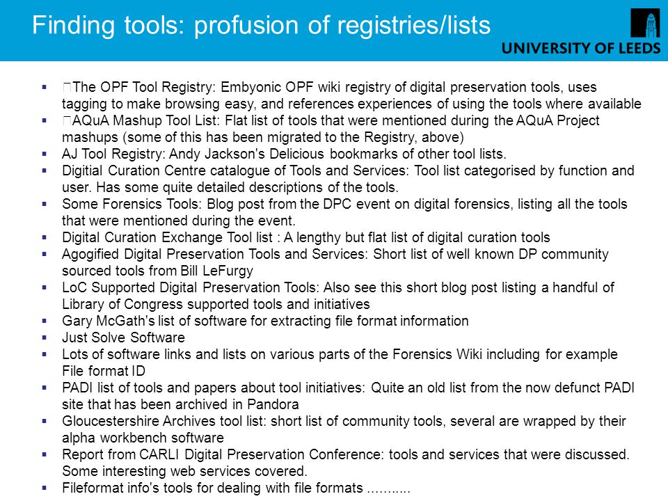 Finding tools: profusion of registries/lists The OPF Tool Registry: Embyonic OPF wiki registry of digital preservation tools, uses tagging to make browsing easy, and references experiences of using the tools where available AQuA Mashup Tool List: Flat list of tools that were mentioned during the AQuA Project mashups (some of this has been migrated to the Registry, above) AJ Tool Registry: Andy Jackson s Delicious bookmarks of other tool lists.