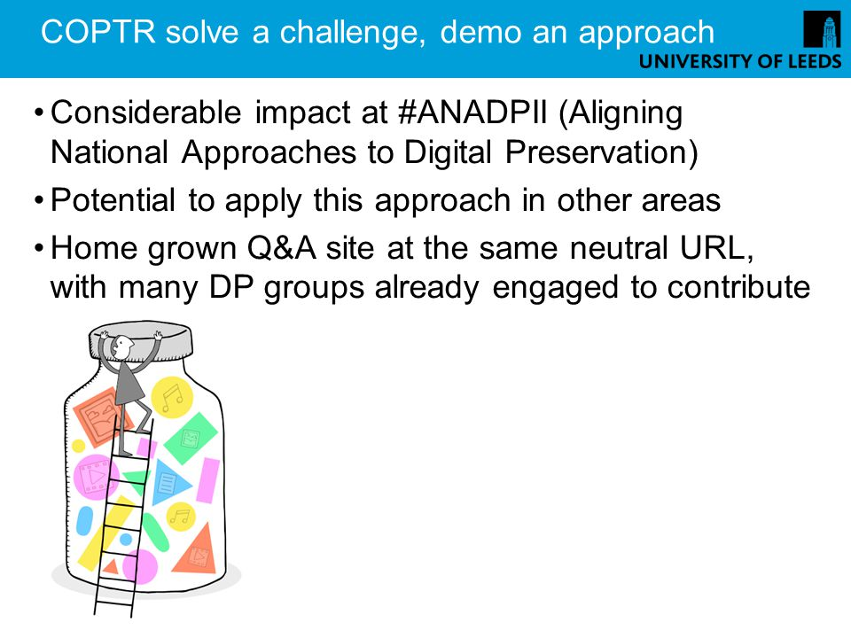 COPTR solve a challenge, demo an approach Considerable impact at #ANADPII (Aligning National Approaches to Digital Preservation) Potential to apply this approach in other areas Home grown Q&A site at the same neutral URL, with many DP groups already engaged to contribute
