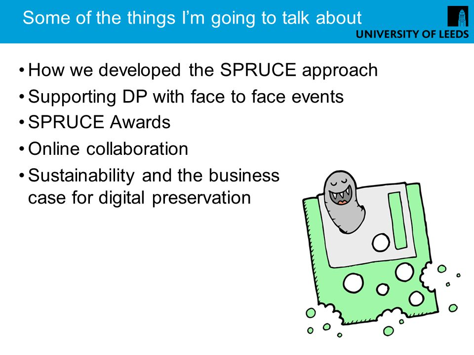 Some of the things Im going to talk about How we developed the SPRUCE approach Supporting DP with face to face events SPRUCE Awards Online collaboration Sustainability and the business case for digital preservation