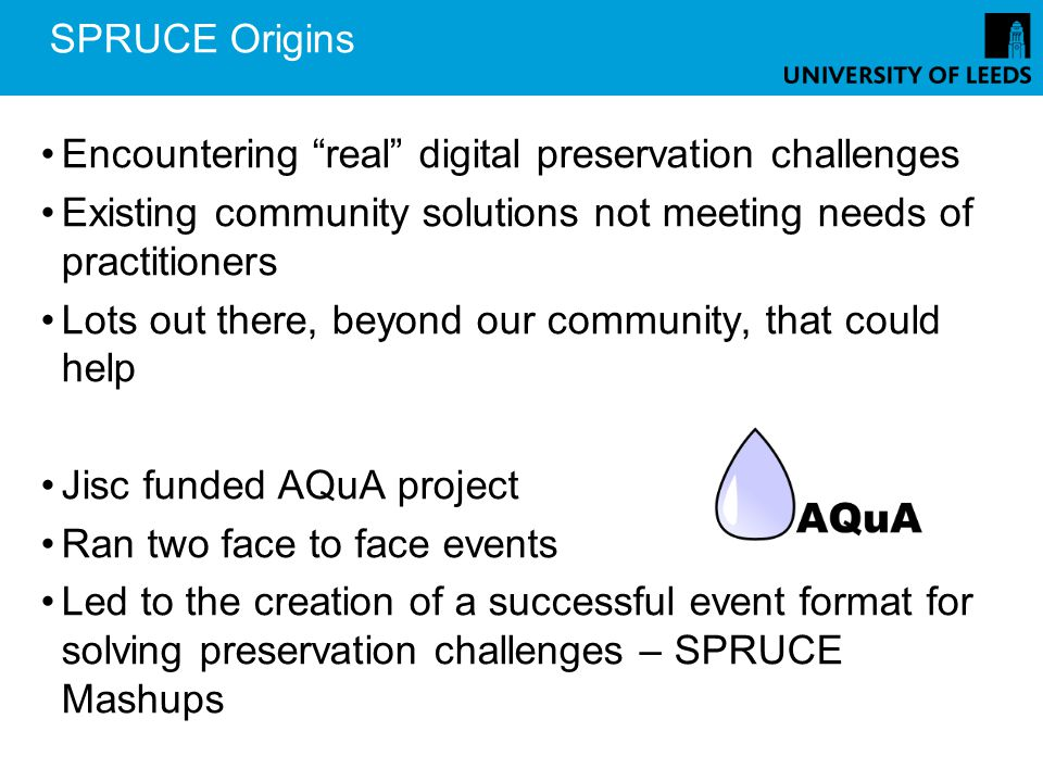 SPRUCE Origins Encountering real digital preservation challenges Existing community solutions not meeting needs of practitioners Lots out there, beyond our community, that could help Jisc funded AQuA project Ran two face to face events Led to the creation of a successful event format for solving preservation challenges – SPRUCE Mashups