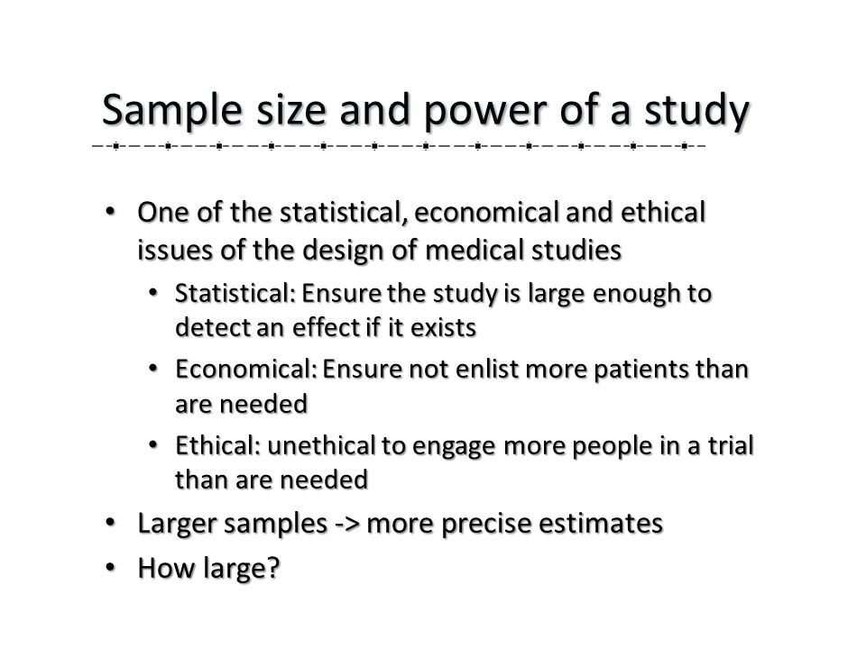 One of the statistical, economical and ethical issues of the design of medical studies One of the statistical, economical and ethical issues of the design of medical studies Statistical: Ensure the study is large enough to detect an effect if it exists Statistical: Ensure the study is large enough to detect an effect if it exists Economical: Ensure not enlist more patients than are needed Economical: Ensure not enlist more patients than are needed Ethical: unethical to engage more people in a trial than are needed Ethical: unethical to engage more people in a trial than are needed Larger samples -> more precise estimates Larger samples -> more precise estimates How large.