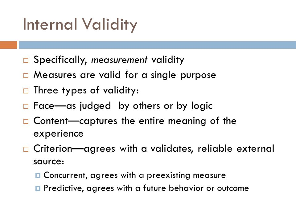 Internal Validity Specifically, measurement validity Measures are valid for a single purpose Three types of validity: Faceas judged by others or by lo