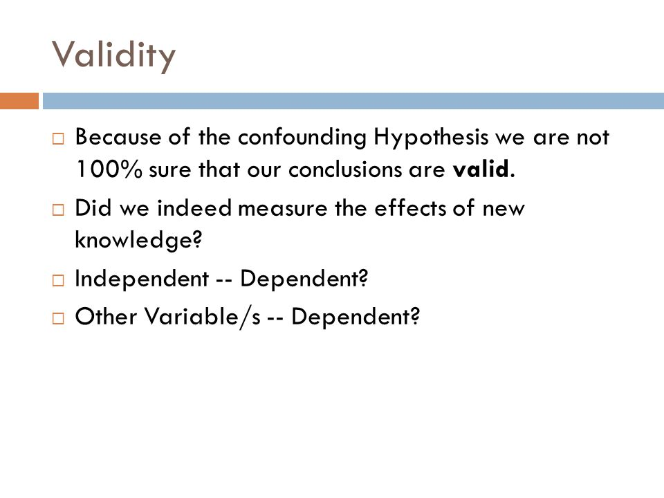 Validity Because of the confounding Hypothesis we are not 100% sure that our conclusions are valid. Did we indeed measure the effects of new knowledge